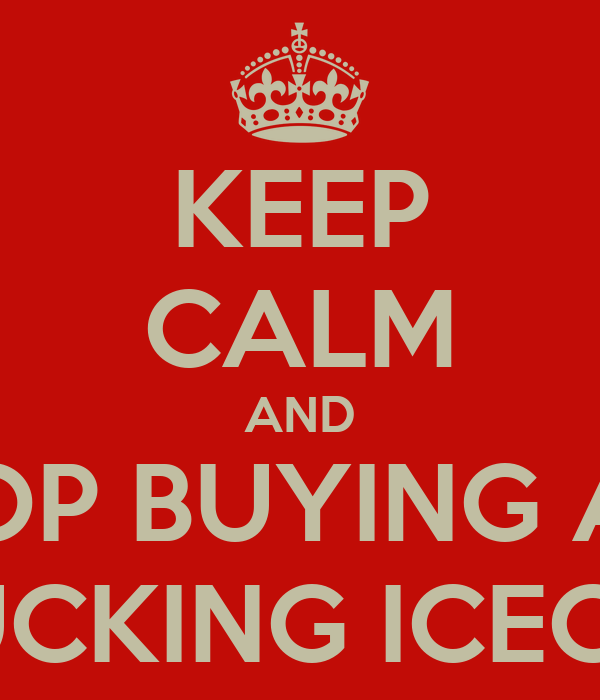 KEEP CALM AND STOP BUYING ALL ON FUCKING ICECREAM