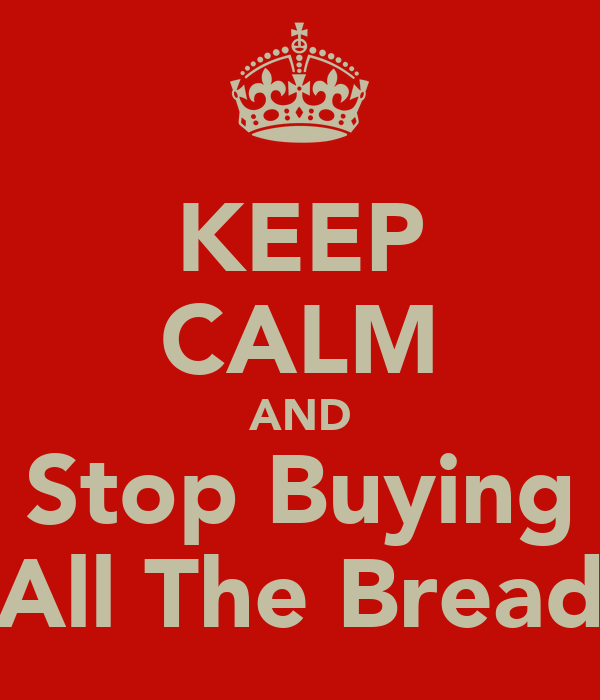 KEEP CALM AND Stop Buying All The Bread