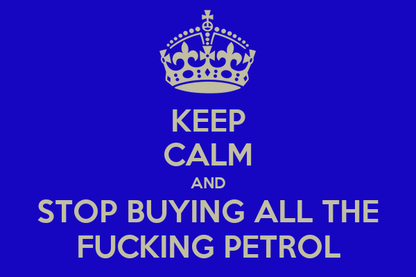 KEEP CALM AND STOP BUYING ALL THE FUCKING PETROL