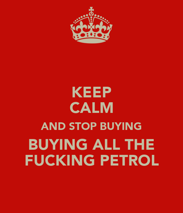 KEEP CALM AND STOP BUYING BUYING ALL THE FUCKING PETROL