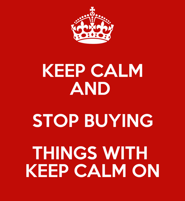 KEEP CALM AND  STOP BUYING THINGS WITH  KEEP CALM ON