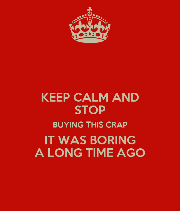 KEEP CALM AND STOP BUYING THIS CRAP IT WAS BORING A LONG TIME AGO