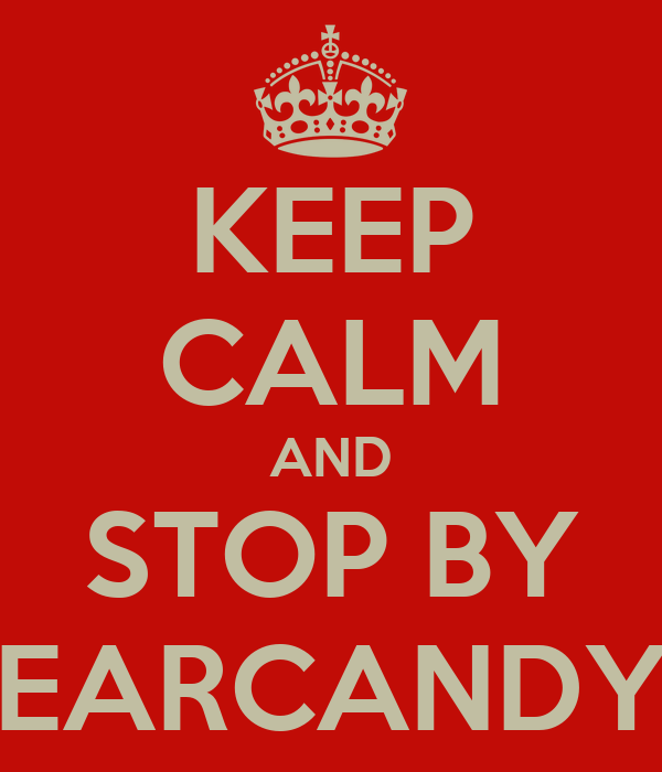 KEEP CALM AND STOP BY EARCANDY