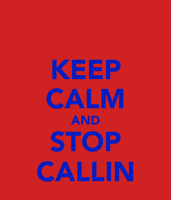 KEEP CALM AND STOP CALLIN