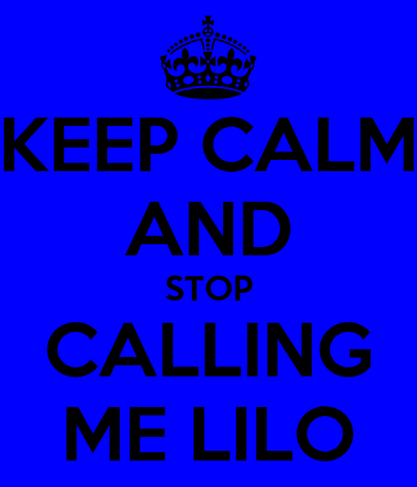 KEEP CALM AND STOP CALLING ME LILO