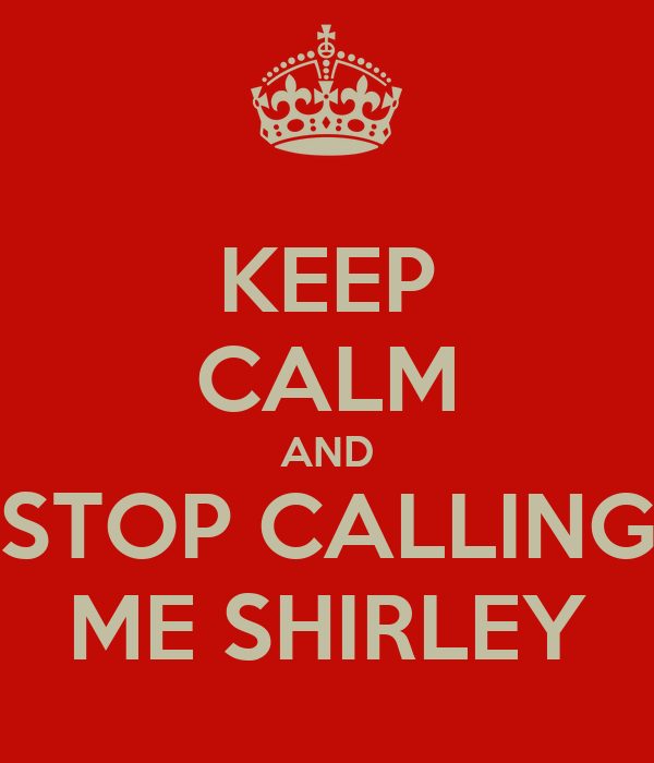KEEP CALM AND STOP CALLING ME SHIRLEY