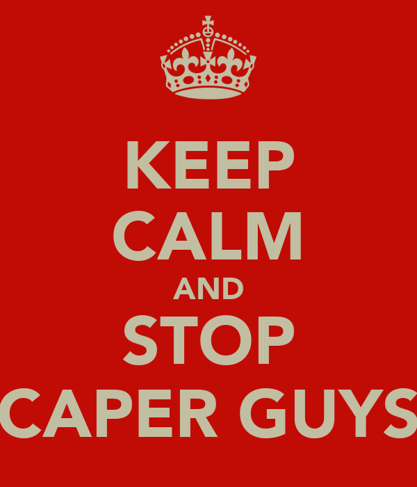 KEEP CALM AND STOP CAPER GUYS