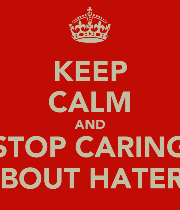 KEEP CALM AND STOP CARING ABOUT HATERS