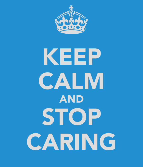 KEEP CALM AND STOP CARING