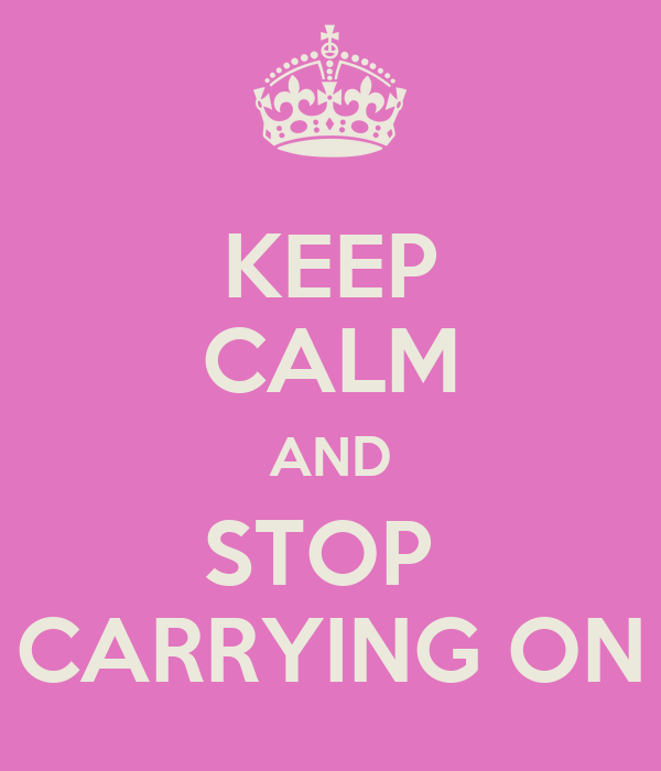 KEEP CALM AND STOP  CARRYING ON