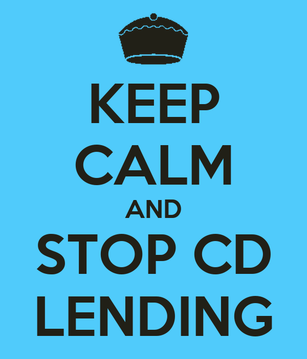 KEEP CALM AND STOP CD LENDING