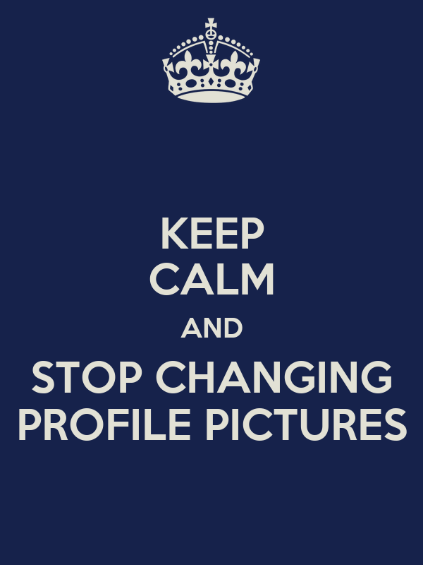 KEEP CALM AND STOP CHANGING PROFILE PICTURES