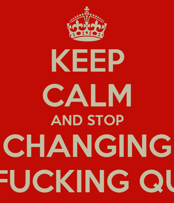 KEEP CALM AND STOP CHANGING THE FUCKING QUOTE