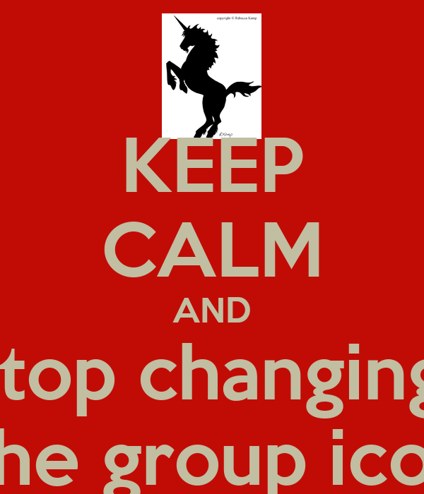KEEP CALM AND Stop changing  The group icon