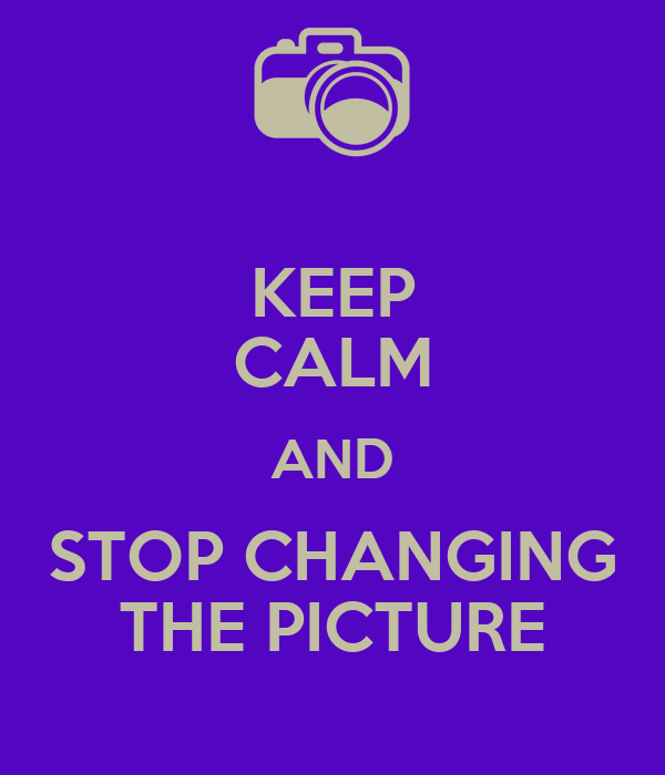 KEEP CALM AND STOP CHANGING THE PICTURE