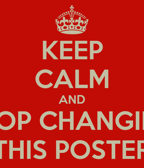 KEEP CALM AND STOP CHANGING THIS POSTER