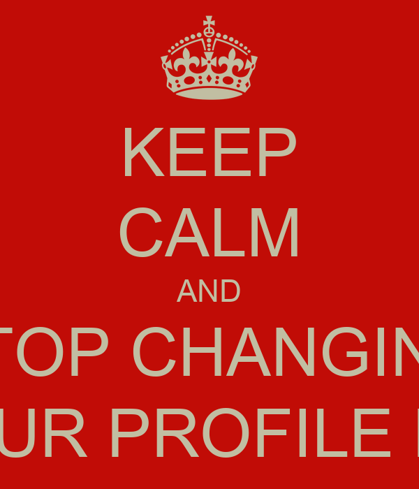 KEEP CALM AND STOP CHANGING YOUR PROFILE PIC