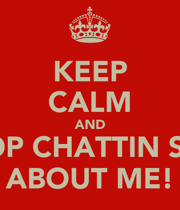 KEEP CALM AND STOP CHATTIN SHIT ABOUT ME!