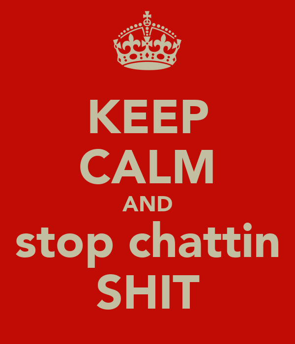 KEEP CALM AND stop chattin SHIT