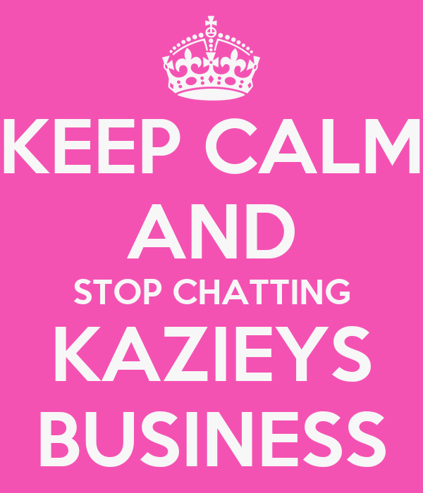 KEEP CALM AND STOP CHATTING KAZIEYS BUSINESS