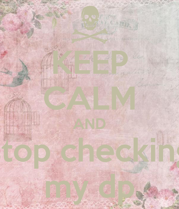 KEEP CALM AND stop checking my dp