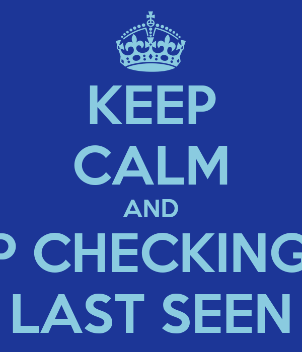 KEEP CALM AND STOP CHECKING MY  LAST SEEN