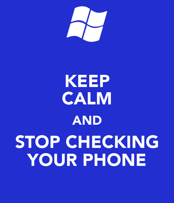 KEEP CALM AND STOP CHECKING YOUR PHONE