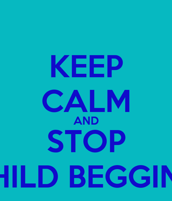 KEEP CALM AND STOP CHILD BEGGING
