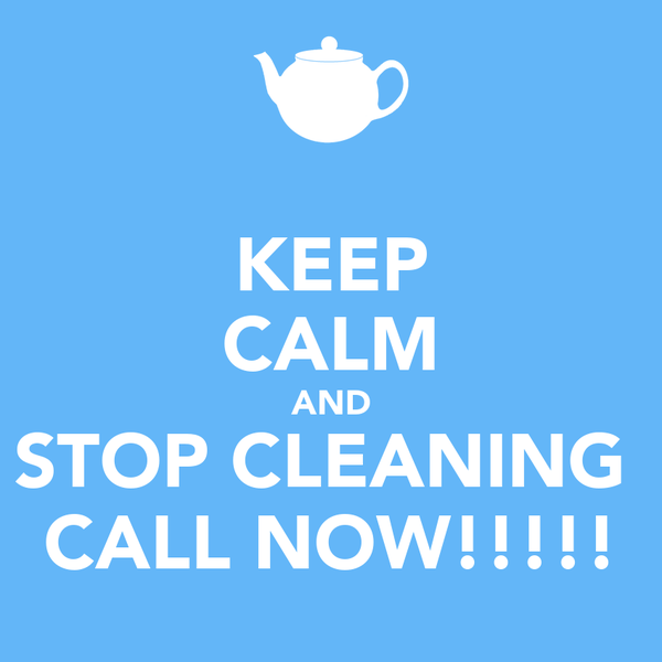 KEEP CALM AND STOP CLEANING  CALL NOW!!!!!
