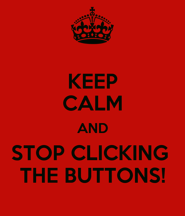 KEEP CALM AND STOP CLICKING  THE BUTTONS!