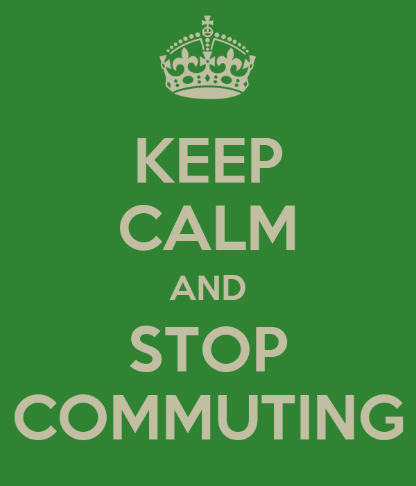 KEEP CALM AND STOP COMMUTING