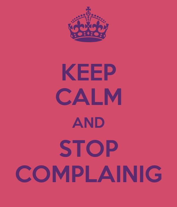 KEEP CALM AND STOP COMPLAINIG