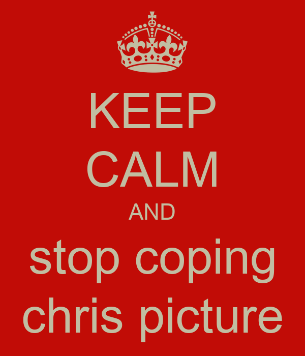 KEEP CALM AND stop coping chris picture