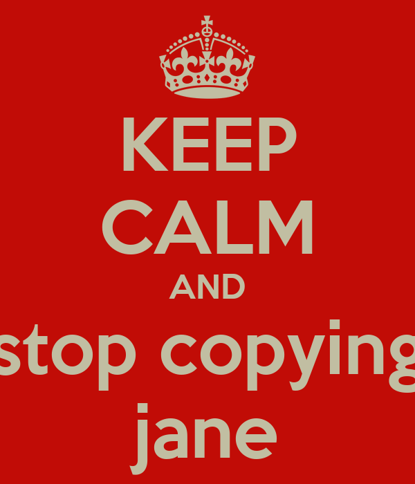 KEEP CALM AND stop copying jane