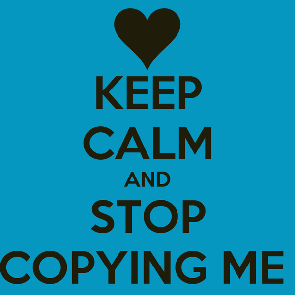 KEEP CALM AND STOP COPYING ME