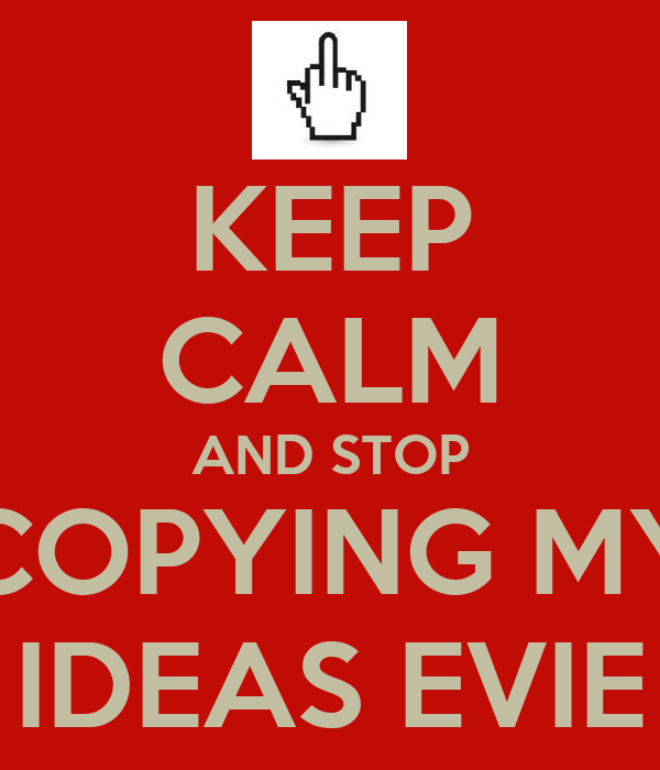 KEEP CALM AND STOP COPYING MY IDEAS EVIE