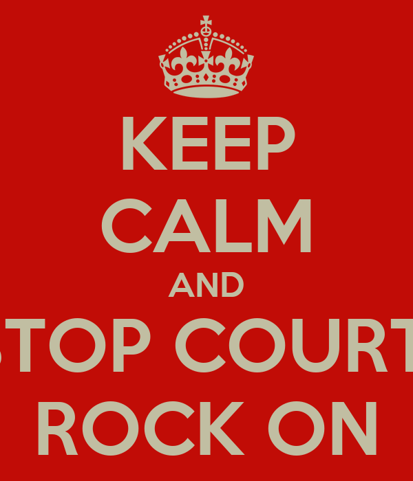 KEEP CALM AND STOP COURT  ROCK ON