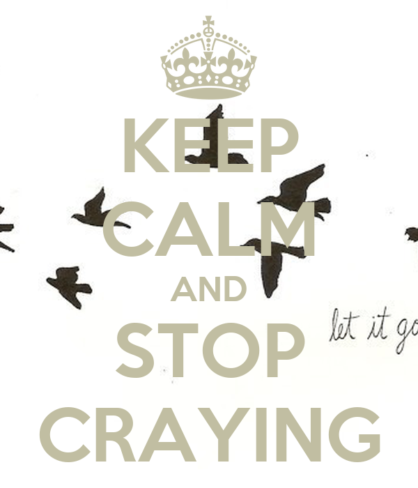 KEEP CALM AND STOP CRAYING