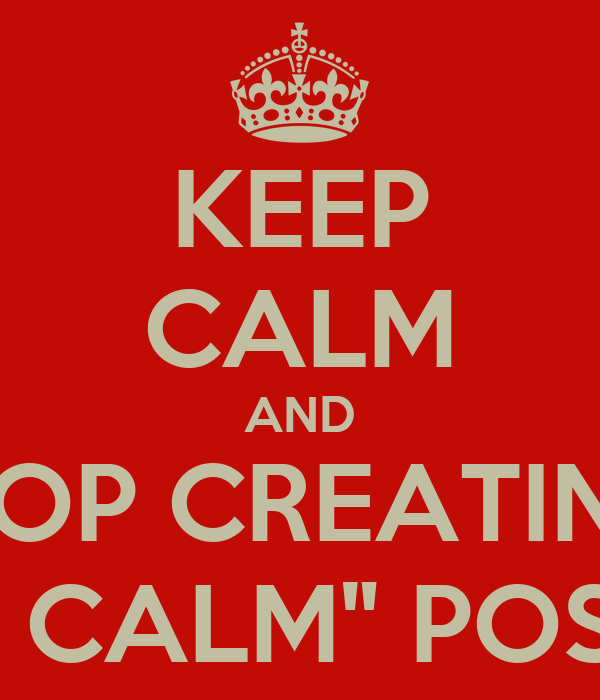 """KEEP CALM AND STOP CREATING  """"KEEP CALM"""" POSTERS!"""