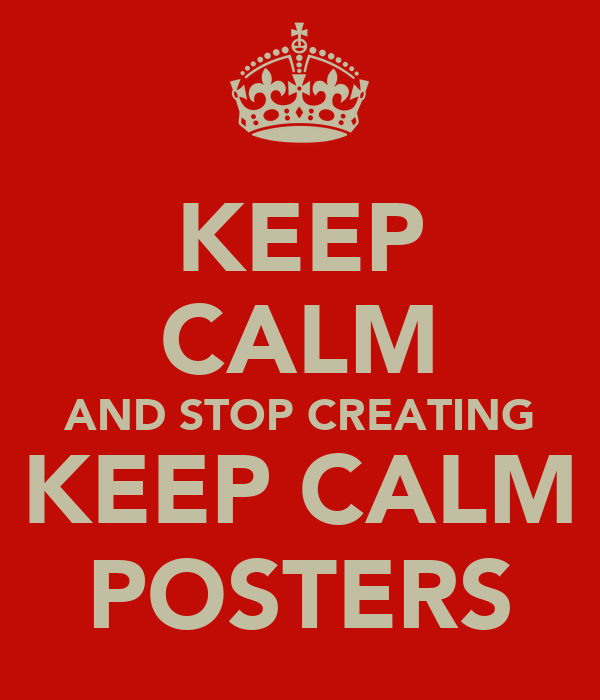 KEEP CALM AND STOP CREATING KEEP CALM POSTERS