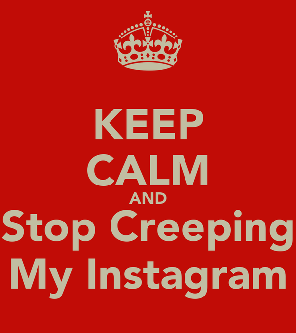 KEEP CALM AND Stop Creeping My Instagram