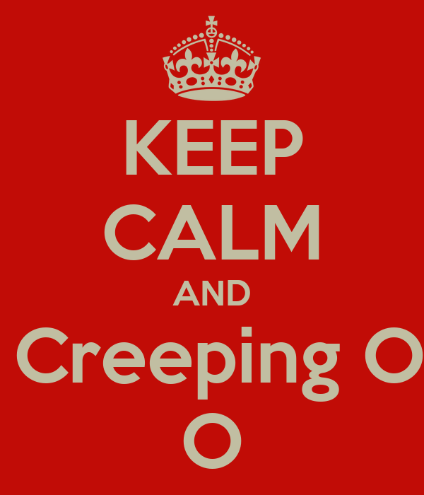 KEEP CALM AND Stop Creeping On My O