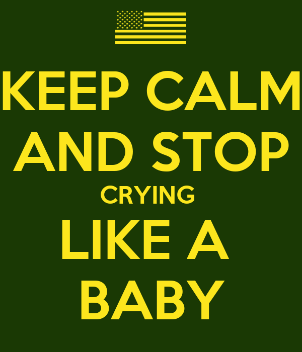 KEEP CALM AND STOP CRYING  LIKE A  BABY
