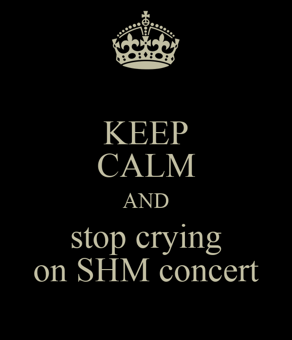 KEEP CALM AND stop crying on SHM concert