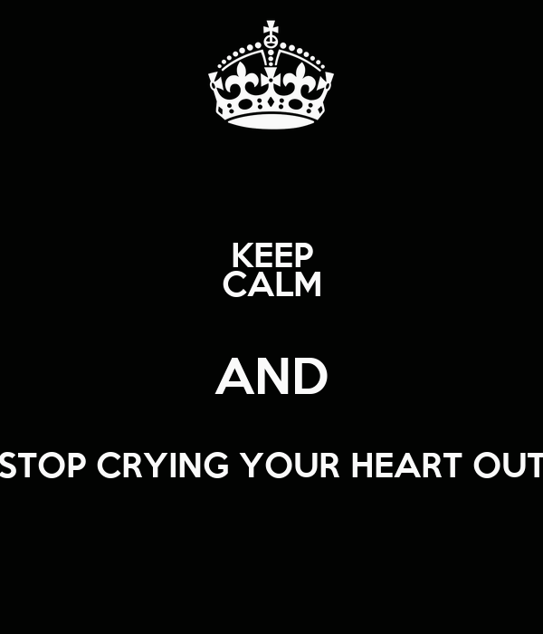 KEEP CALM AND STOP CRYING YOUR HEART OUT