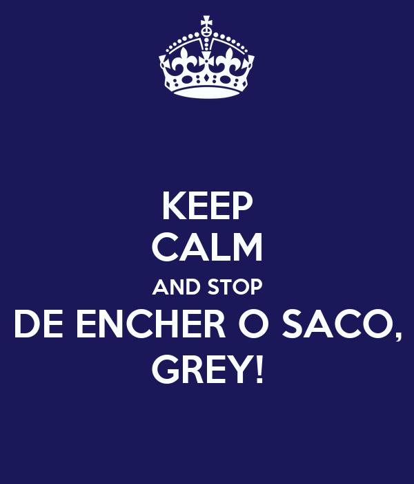 KEEP CALM AND STOP DE ENCHER O SACO, GREY!