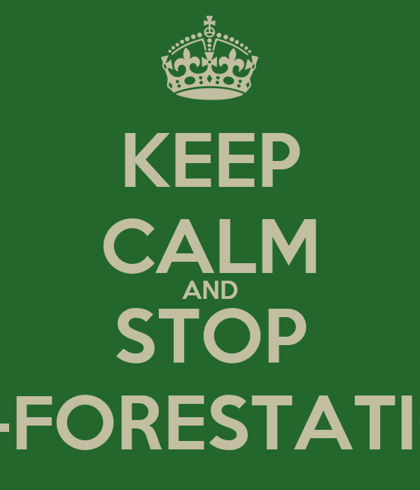 KEEP CALM AND STOP DE-FORESTATION