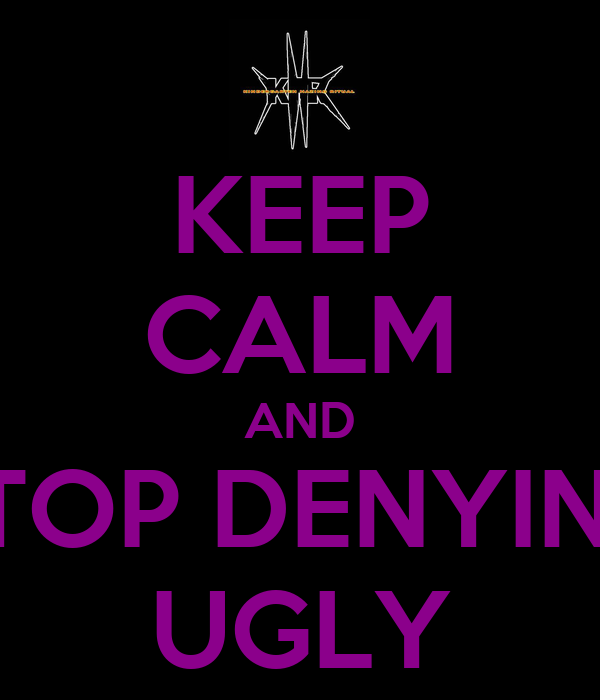 KEEP CALM AND STOP DENYING UGLY
