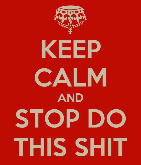 KEEP CALM AND STOP DO THIS SHIT