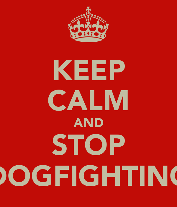 KEEP CALM AND STOP DOGFIGHTING